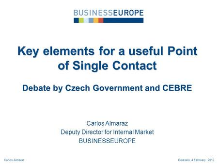 Carlos Almaraz Deputy Director for Internal Market BUSINESSEUROPE Key elements for a useful Point of Single Contact Debate by Czech Government and CEBRE.