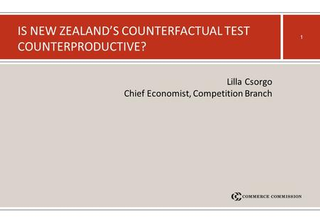 IS NEW ZEALAND'S COUNTERFACTUAL TEST COUNTERPRODUCTIVE? Lilla Csorgo Chief Economist, Competition Branch 1.