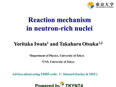 Yoritaka Iwata 1 and Takaharu Otsuka 1,2 Reaction mechanism in neutron-rich nuclei 1 Department of Physics, University of Tokyo Advices about using TDHF.