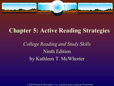 © 2004 Pearson Education, Inc., publishing as Longman Publishers Chapter 5: Active Reading Strategies College Reading and Study Skills Ninth Edition by.