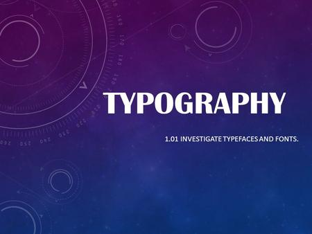 TYPOGRAPHY 1.01 INVESTIGATE TYPEFACES AND FONTS..