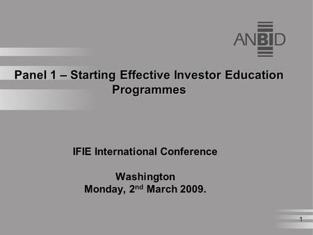 1 Panel 1 – Starting Effective Investor Education Programmes IFIE International Conference Washington Monday, 2 nd March 2009.