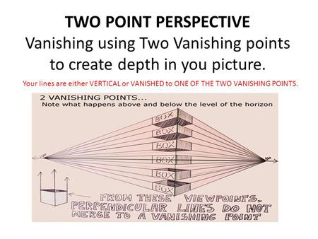 TWO POINT PERSPECTIVE Vanishing using Two Vanishing points to create depth in you picture. Your lines are either VERTICAL or VANISHED to ONE OF THE TWO.
