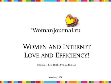 W OMEN AND I NTERNET L OVE AND E FFICIENCY ! I STANBUL - J UNE 2009 – P IERRIC D UTHOIT 1Istanbul, 2009.
