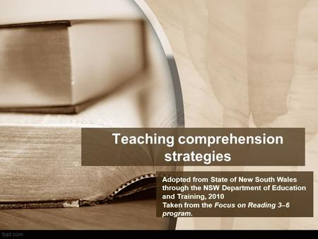 Teaching comprehension strategies Adopted from State of New South Wales through the NSW Department of Education and Training, 2010 Taken from the Focus.