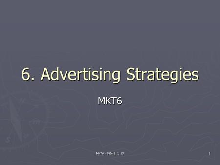 MKT6 - Slide 1 to 13 1 6. Advertising Strategies MKT6.