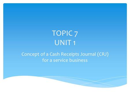 TOPIC 7 UNIT 1 Concept of a Cash Receipts Journal (CRJ) for a service business.