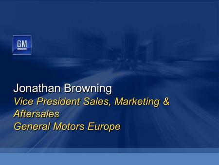 Jonathan Browning Vice President Sales, Marketing & Aftersales General Motors Europe.