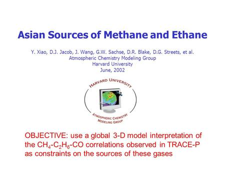 Asian Sources of Methane and Ethane Y. Xiao, D.J. Jacob, J. Wang, G.W. Sachse, D.R. Blake, D.G. Streets, et al. Atmospheric Chemistry Modeling Group Harvard.