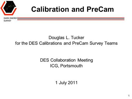 1 Calibration and PreCam Douglas L. Tucker for the DES Calibrations and PreCam Survey Teams DES Collaboration Meeting ICG, Portsmouth 1 July 2011.