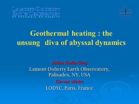 Geothermal heating : the unsung diva of abyssal dynamics Julien Emile-Geay Lamont-Doherty Earth Observatory, Palisades, NY, USA Gurvan Madec LODYC, Paris,