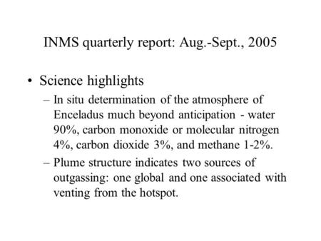 INMS quarterly report: Aug.-Sept., 2005 Science highlights –In situ determination of the atmosphere of Enceladus much beyond anticipation - water 90%,