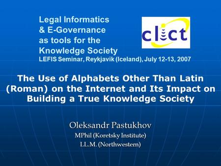 Legal Informatics & E-Governance as tools for the Knowledge Society LEFIS Seminar, Reykjavik (Iceland), July 12-13, 2007 Oleksandr Pastukhov MPhil (Koretsky.