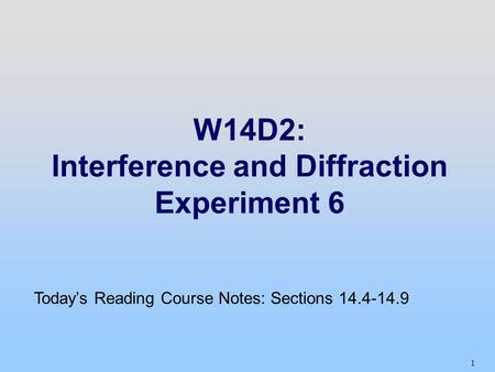 1 W14D2: Interference and Diffraction Experiment 6 Today's Reading Course Notes: Sections 14.4-14.9.