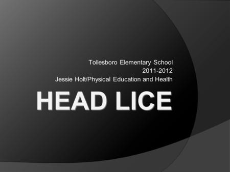 HEAD LICE Tollesboro Elementary School 2011-2012 Jessie Holt/Physical Education and Health.
