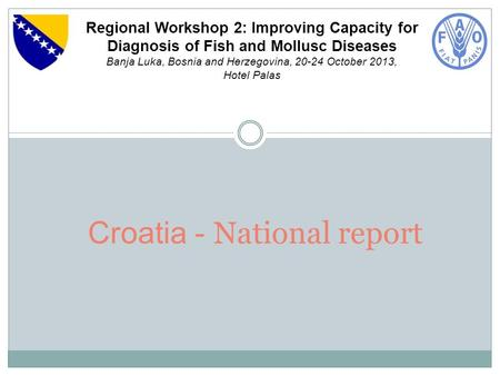 Croatia - National report Regional Workshop 2: Improving Capacity for Diagnosis of Fish and Mollusc Diseases Banja Luka, Bosnia and Herzegovina, 20-24.