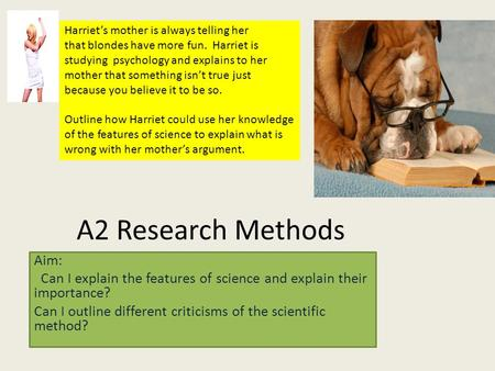 A2 Research Methods Aim: Can I explain the features of science and explain their importance? Can I outline different criticisms of the scientific method?