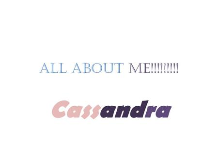 All about ME!!!!!!!!! Cassandra. Want to know some info about me? Well I hope you do. I am writing an autobiography. Who about…You ask? Well, ME. Anyways.