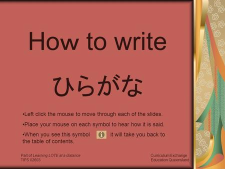 Ho w to write ひらがな Left click the mouse to move through each of the slides. Place your mouse on each symbol to hear how it is said. When you see this.