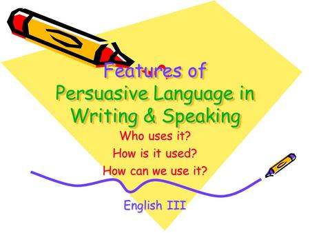 Features of Persuasive Language in Writing & Speaking Who uses it? How is it used? How can we use it? English III.
