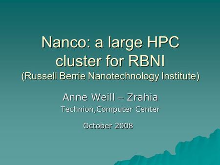 Nanco: a large HPC cluster for RBNI (Russell Berrie Nanotechnology Institute) Anne Weill – Zrahia Technion,Computer Center October 2008.
