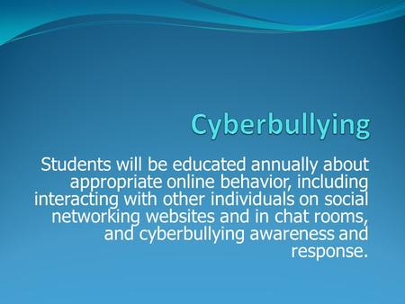 Students will be educated annually about appropriate online behavior, including interacting with other individuals on social networking websites and in.