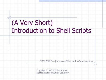 (A Very Short) Introduction to Shell Scripts CSCI N321 – System and Network Administration Copyright © 2000, 2003 by Scott Orr and the Trustees of Indiana.