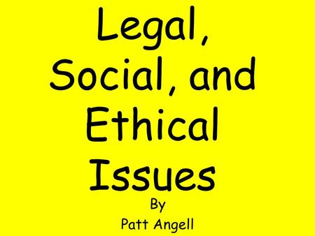 Legal, Social, and Ethical Issues By Patt Angell.