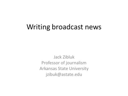 Writing broadcast news Jack Zibluk Professor of journalism Arkansas State University