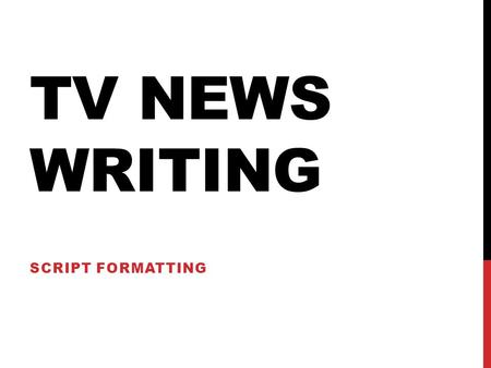 TV NEWS WRITING SCRIPT FORMATTING. COMMON ABBREV. OC – On camera TT – throw to (reporter, break, SOT, VO package, etc.) SOT – packaged story with reporter.