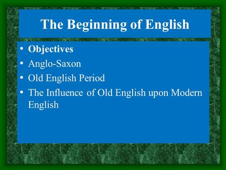 The Beginning of English Objectives Anglo-Saxon Old English Period The Influence of Old English upon Modern English.