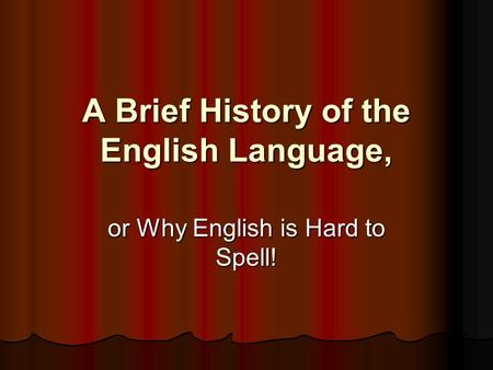 A Brief History of the English Language, or Why English is Hard to Spell!