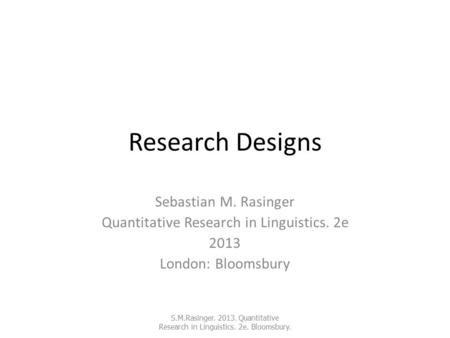 Research Designs Sebastian M. Rasinger Quantitative Research in Linguistics. 2e 2013 London: Bloomsbury S.M.Rasinger. 2013. Quantitative Research in Linguistics.