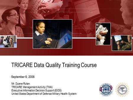 TRICARE Data Quality Training Course September 6, 2006 Mr. Duane Rutan TRICARE Management Activity (TMA) Executive Information Decision Support (EIDS)
