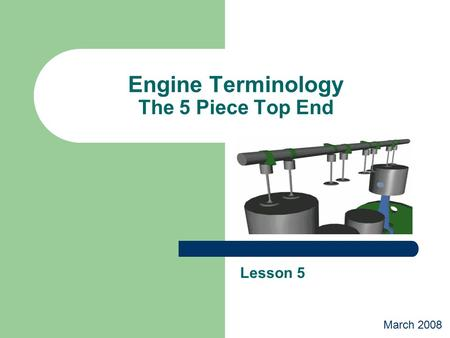 Engine Terminology The 5 Piece Top End Lesson 5 March 2008.