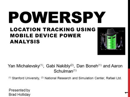 POWERSPY LOCATION TRACKING USING MOBILE DEVICE POWER ANALYSIS 1 Yan Michalevsky (1), Gabi Nakibly (2), Dan Boneh (1) and Aaron Schulman (1) (1) Stanford.