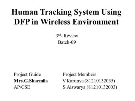 Human Tracking System Using DFP in Wireless Environment 3 rd - Review Batch-09 Project Guide Project Members Mrs.G.Sharmila V.Karunya (81210132035) AP/CSE.