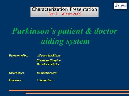 Parkinson's patient & doctor aiding system Performed by: Alexander Kinko Stanislav Shapiro Barukh Trabelsi Instructor: Boaz Mizrachi Duration: 2 Semesters.