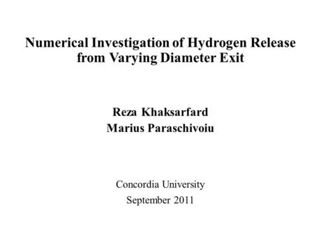 Numerical Investigation of Hydrogen Release from Varying Diameter Exit Reza Khaksarfard Marius Paraschivoiu Concordia University September 2011.