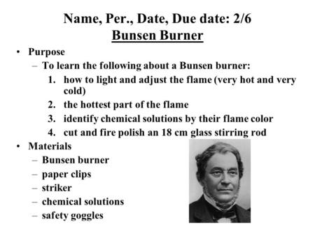 Name, Per., Date, Due date: 2/6 Bunsen Burner Purpose –To learn the following about a Bunsen burner: 1.how to light and adjust the flame (very hot and.