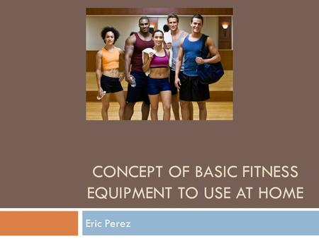 CONCEPT OF BASIC FITNESS EQUIPMENT TO USE AT HOME Eric Perez.