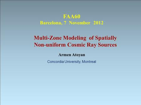Multi-Zone Modeling of Spatially Non-uniform Cosmic Ray Sources Armen Atoyan Concordia University, Montreal FAA60 Barcelona, 7 November 2012.