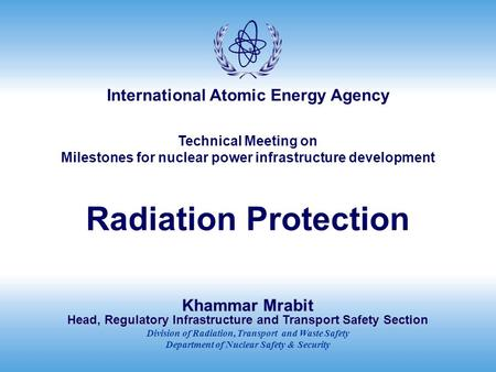International Atomic Energy Agency Technical Meeting on Milestones for nuclear power infrastructure development Radiation Protection Khammar Mrabit Head,