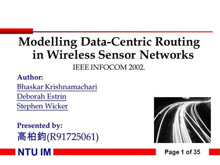 NTU IM Page 1 of 35 Modelling Data-Centric Routing in Wireless Sensor Networks IEEE INFOCOM 2002. Author: Bhaskar Krishnamachari Deborah Estrin Stephen.