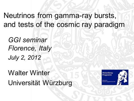 Neutrinos from gamma-ray bursts, and tests of the cosmic ray paradigm GGI seminar Florence, Italy July 2, 2012 Walter Winter Universität Würzburg TexPoint.