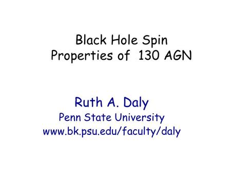 Black Hole Spin Properties of 130 AGN Ruth A. Daly Penn State University www.bk.psu.edu/faculty/daly.
