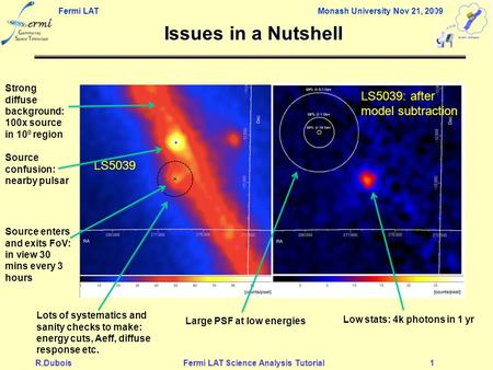 Fermi LAT Monash University Nov 21, 2009 R.DuboisFermi LAT Science Analysis Tutorial1 Issues in a Nutshell LS5039 Low stats: 4k photons in 1 yr Strong.