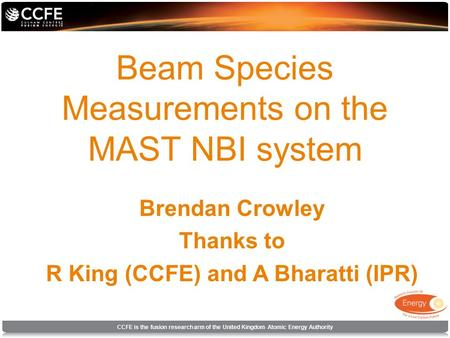 CCFE is the fusion research arm of the United Kingdom Atomic Energy Authority Beam Species Measurements on the MAST NBI system Brendan Crowley Thanks to.