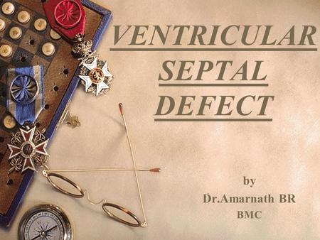 VENTRICULAR SEPTAL DEFECT by Dr.Amarnath BR BMC. CONGENITAL HEART DISEASE (con-together,genitus-born) The majority of congenital anomalies of the heart.