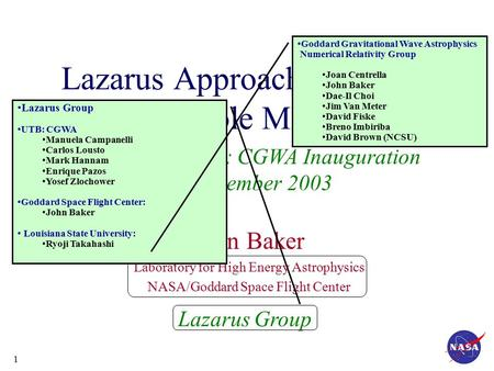 1 Building Bridges: CGWA Inauguration 15 December 2003 Lazarus Approach to Binary Black Hole Modeling John Baker Laboratory for High Energy Astrophysics.